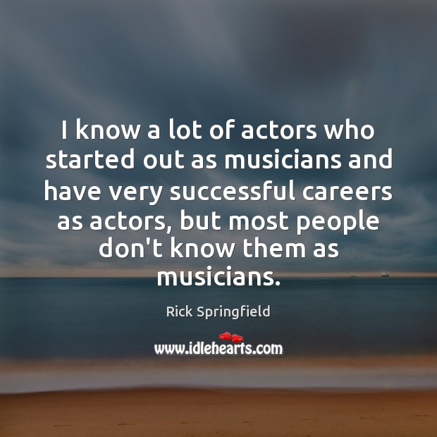I know a lot of actors who started out as musicians and Rick Springfield Picture Quote