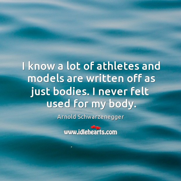 I know a lot of athletes and models are written off as just bodies. I never felt used for my body. Image