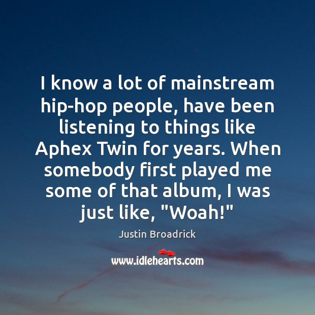 Image, I know a lot of mainstream hip-hop people, have been listening to