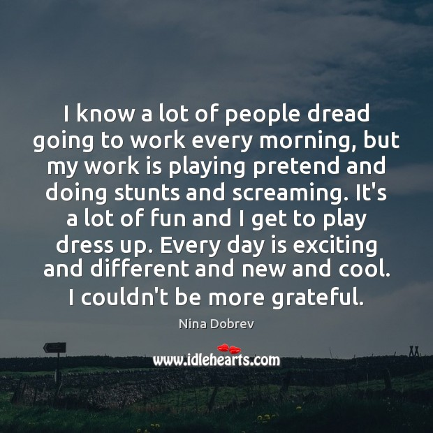 I know a lot of people dread going to work every morning, Nina Dobrev Picture Quote