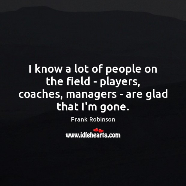 I know a lot of people on the field – players, coaches, managers – are glad that I'm gone. Image