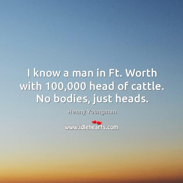 I know a man in Ft. Worth with 100,000 head of cattle. No bodies, just heads. Image