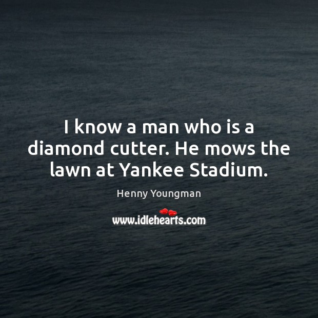 Image, I know a man who is a diamond cutter. He mows the lawn at Yankee Stadium.