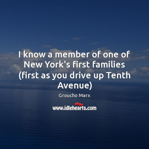 I know a member of one of New York's first families (first as you drive up Tenth Avenue) Groucho Marx Picture Quote
