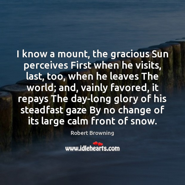 I know a mount, the gracious Sun perceives First when he visits, Robert Browning Picture Quote