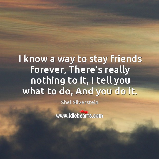 Image, I know a way to stay friends forever, there's really nothing to it, I tell you what to do, and you do it.