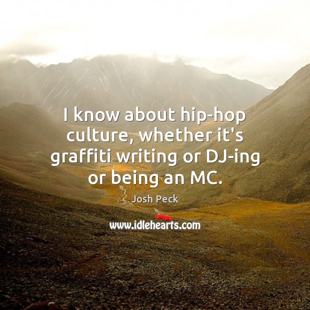 I know about hip-hop culture, whether it's graffiti writing or DJ-ing or being an MC. Image