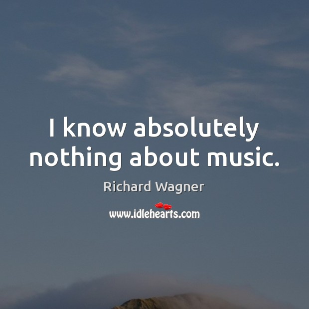 I know absolutely nothing about music. Richard Wagner Picture Quote