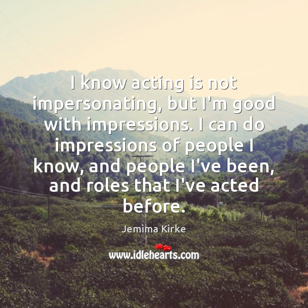 I know acting is not impersonating, but I'm good with impressions. I Jemima Kirke Picture Quote