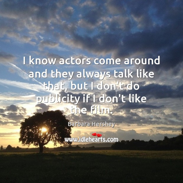 Image, I know actors come around and they always talk like that, but