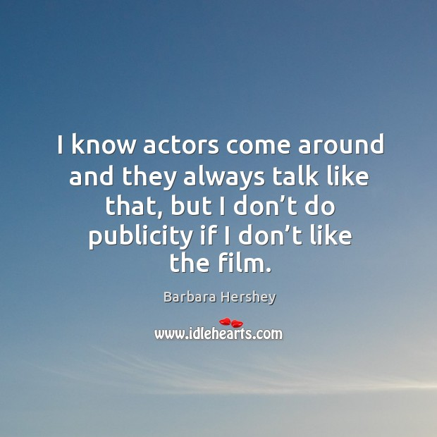 I know actors come around and they always talk like that, but I don't do publicity if I don't like the film. Image