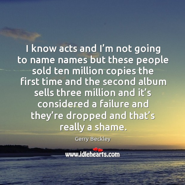 Image, I know acts and I'm not going to name names but these people sold ten million copies the