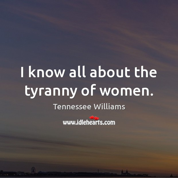 I know all about the tyranny of women. Tennessee Williams Picture Quote