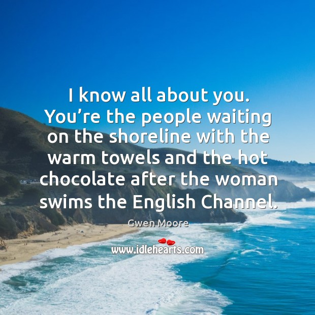 I know all about you. You're the people waiting on the shoreline with the warm towels and Image