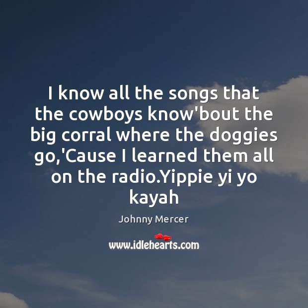 I know all the songs that the cowboys know'bout the big corral Image