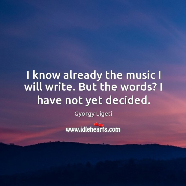 I know already the music I will write. But the words? I have not yet decided. Gyorgy Ligeti Picture Quote