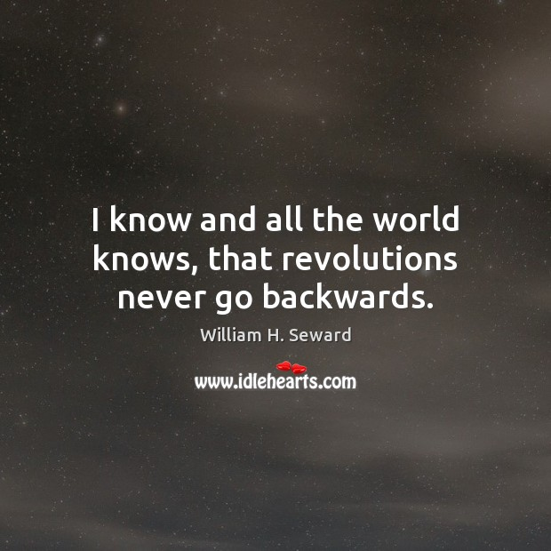 I know and all the world knows, that revolutions never go backwards. Image