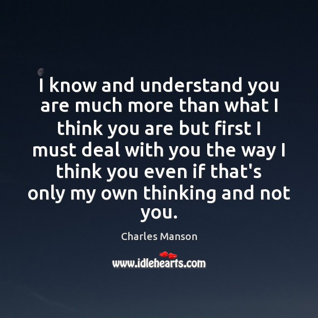 I know and understand you are much more than what I think Charles Manson Picture Quote