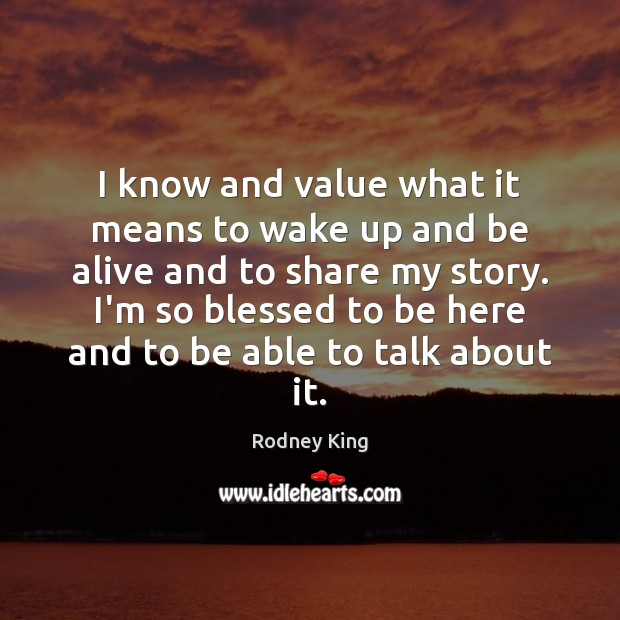 I know and value what it means to wake up and be Rodney King Picture Quote
