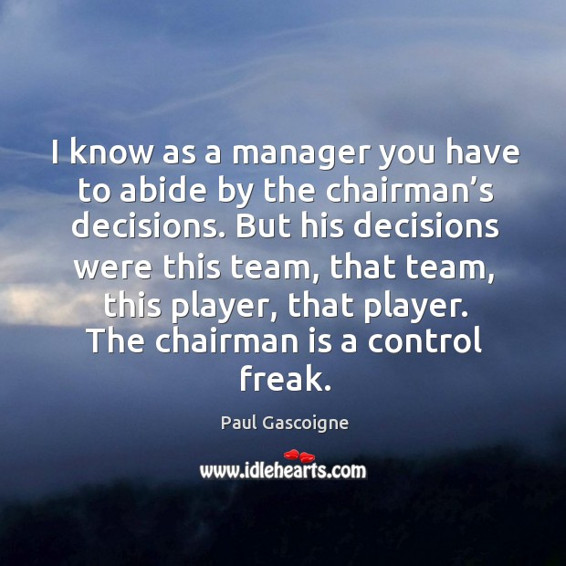 I know as a manager you have to abide by the chairman's decisions. Paul Gascoigne Picture Quote