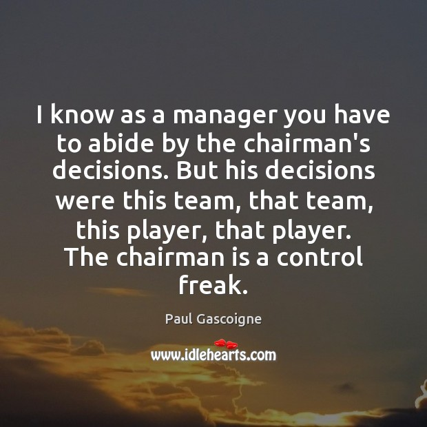 I know as a manager you have to abide by the chairman's Paul Gascoigne Picture Quote