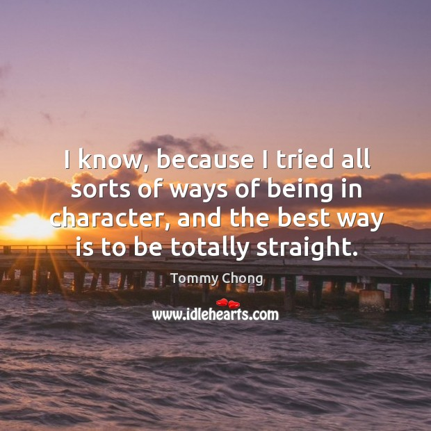 I know, because I tried all sorts of ways of being in character, and the best way is to be totally straight. Image