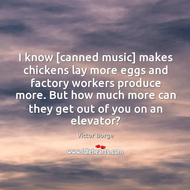 I know [canned music] makes chickens lay more eggs and factory workers Image