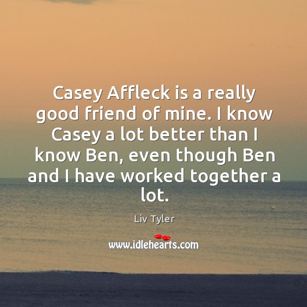 I know casey a lot better than I know ben, even though ben and I have worked together a lot. Image