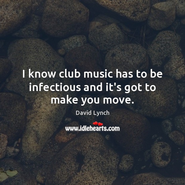 Image, I know club music has to be infectious and it's got to make you move.