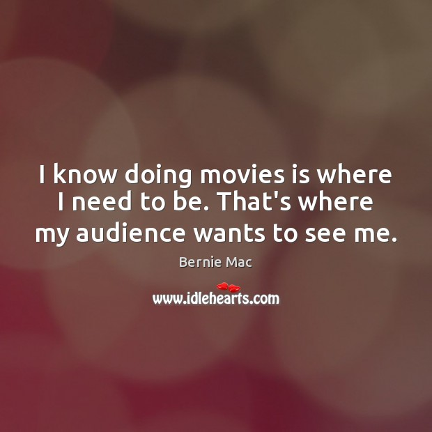 Image, I know doing movies is where I need to be. That's where my audience wants to see me.