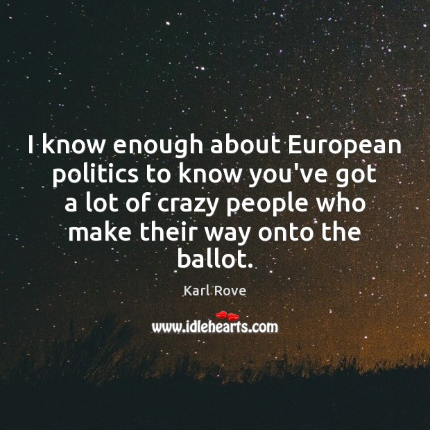 I know enough about European politics to know you've got a lot Politics Quotes Image