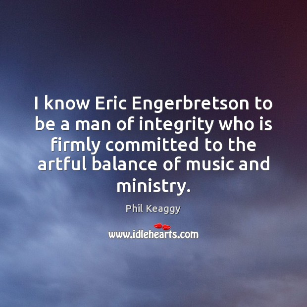 I know Eric Engerbretson to be a man of integrity who is Image