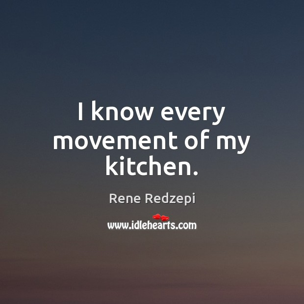I know every movement of my kitchen. Image