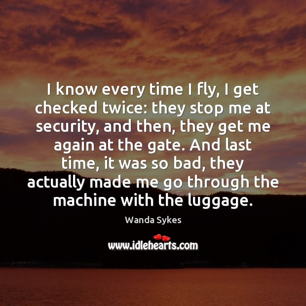I know every time I fly, I get checked twice: they stop Wanda Sykes Picture Quote