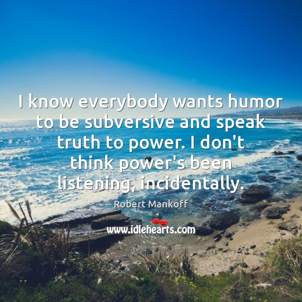 I know everybody wants humor to be subversive and speak truth to Robert Mankoff Picture Quote