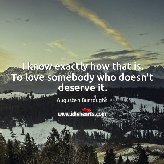 I know exactly how that is. To love somebody who doesn't deserve it. Image
