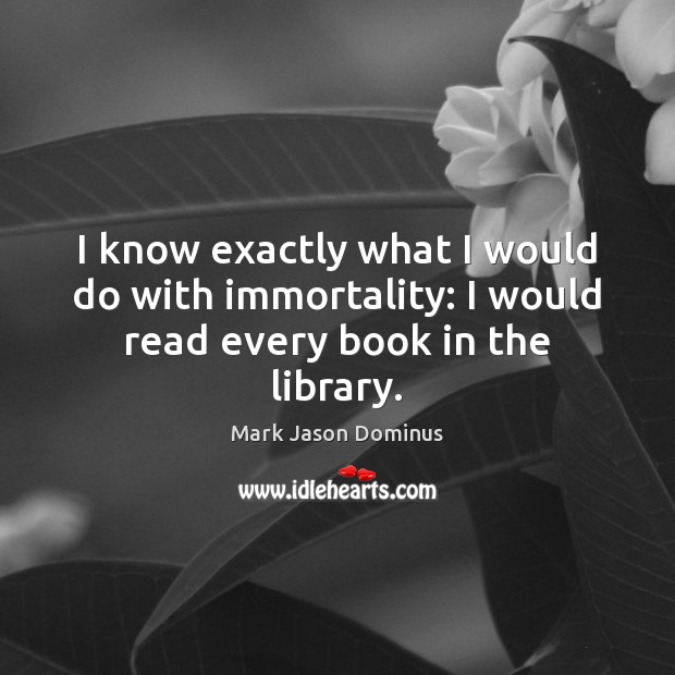 I know exactly what I would do with immortality: I would read every book in the library. Image