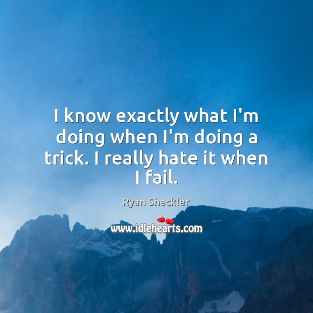 I know exactly what I'm doing when I'm doing a trick. I really hate it when I fail. Ryan Sheckler Picture Quote