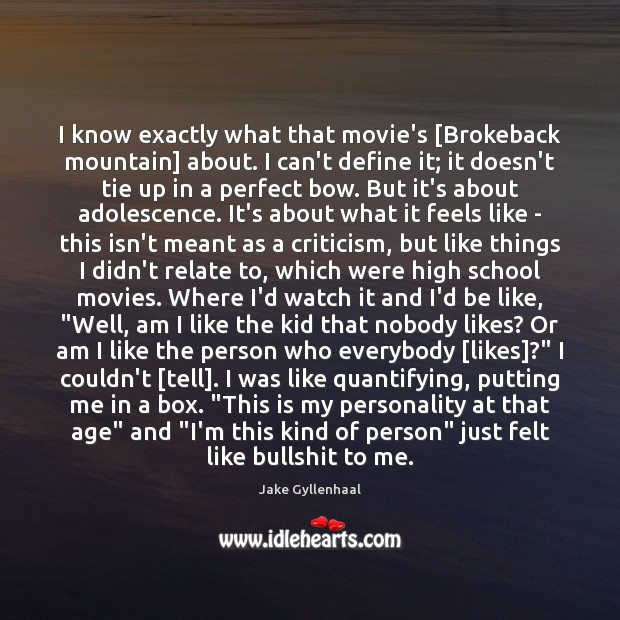 I know exactly what that movie's [Brokeback mountain] about. I can't define Jake Gyllenhaal Picture Quote