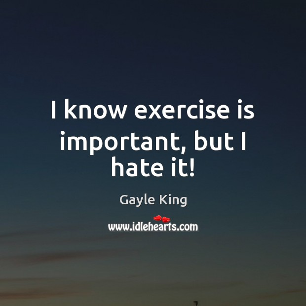 I know exercise is important, but I hate it! Image