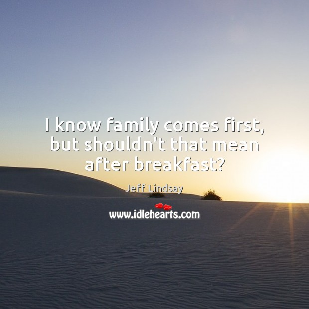 I know family comes first, but shouldn't that mean after breakfast? Jeff Lindsay Picture Quote