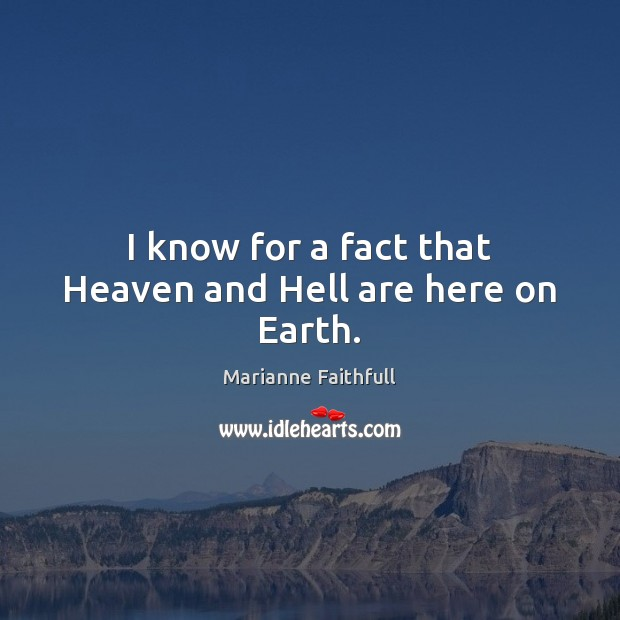 I know for a fact that Heaven and Hell are here on Earth. Marianne Faithfull Picture Quote