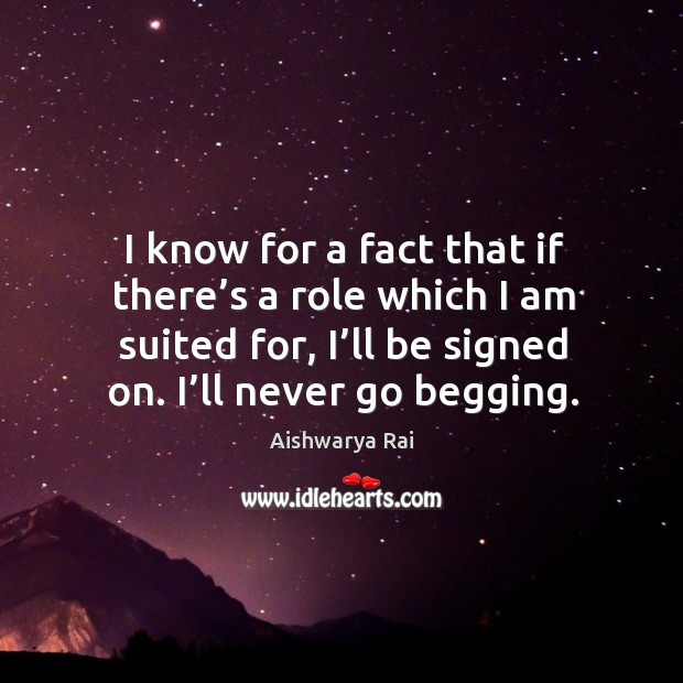 I know for a fact that if there's a role which I am suited for, I'll be signed on. I'll never go begging. Image