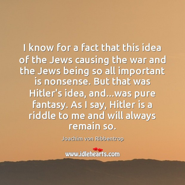 I know for a fact that this idea of the Jews causing Joachim von Ribbentrop Picture Quote