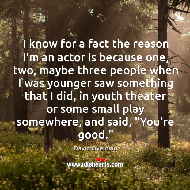 I know for a fact the reason I'm an actor is because Image