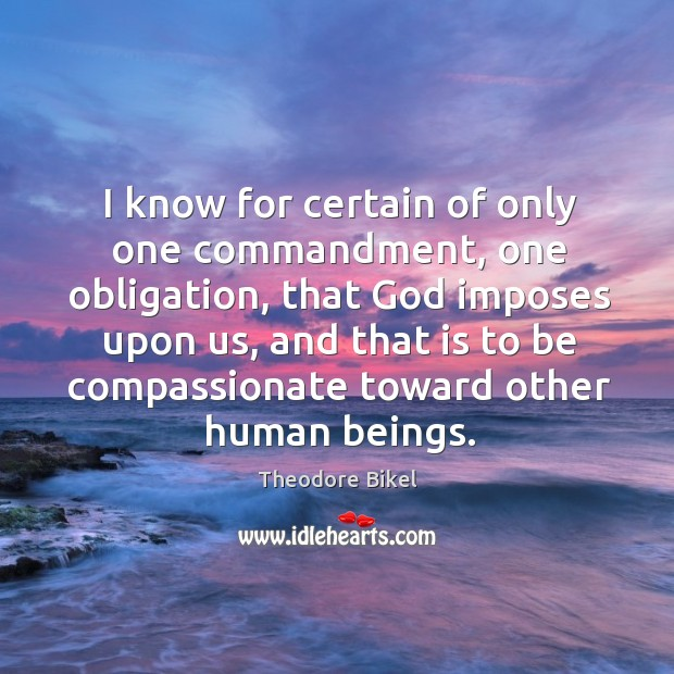 I know for certain of only one commandment, one obligation, that God imposes upon us Image