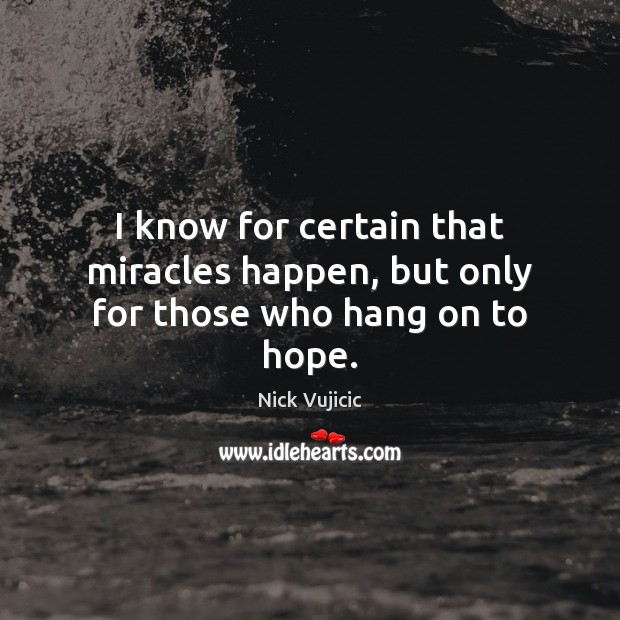 I know for certain that miracles happen, but only for those who hang on to hope. Hope Quotes Image