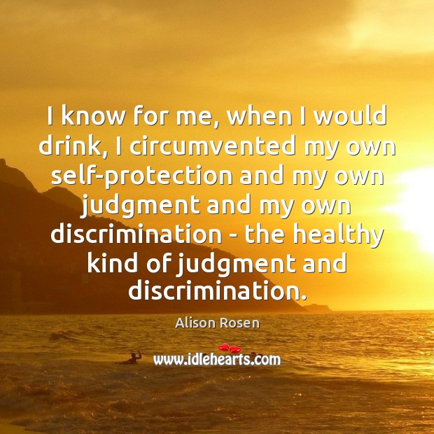 Image, I know for me, when I would drink, I circumvented my own
