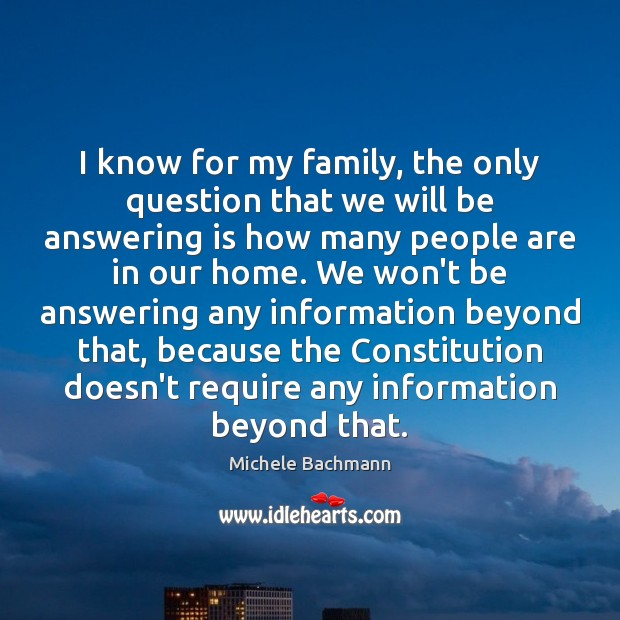 I know for my family, the only question that we will be Michele Bachmann Picture Quote