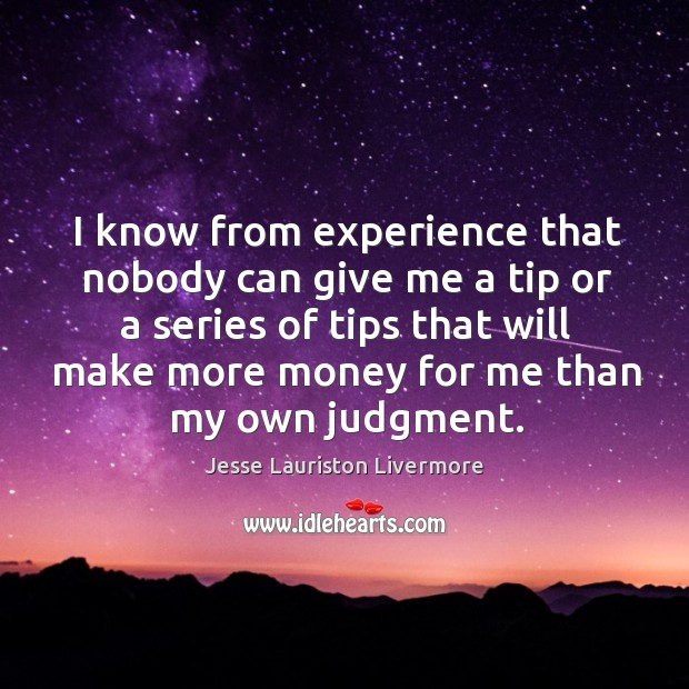 I know from experience that nobody can give me a tip or Jesse Lauriston Livermore Picture Quote